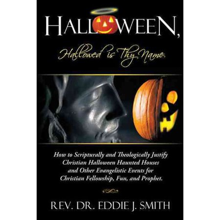 Halloween, Hallowed Is Thy Name : How to Scripturally and Theologically Justify Christian Halloween Haunted Houses and Other Evangelistic Events for Ch