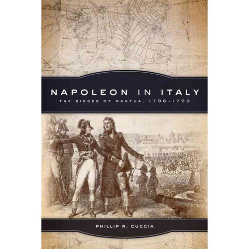 Napoleon in Italy: The Sieges of Mantua, 1796-1799