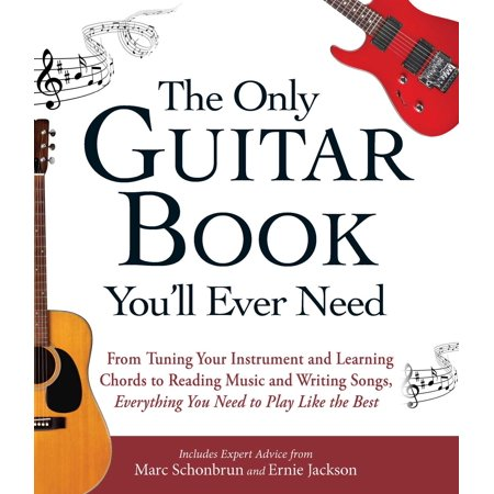 The Only Guitar Book You'll Ever Need : From Tuning Your Instrument and Learning Chords to Reading Music and Writing Songs, Everything You Need to Play like the Best Jambalaya Music Book