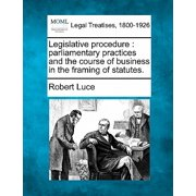 Legislative Procedure : Parliamentary Practices and the Course of Business in the Framing of Statutes.