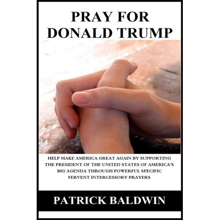 Pray for Donald Trump: Help Make America Great Again by Supporting the President of the United States of America's Big Agenda through Powerful Specific Fervent Intercessory Prayers - eBook - Oz The Great And Powerful Oscar Diggs