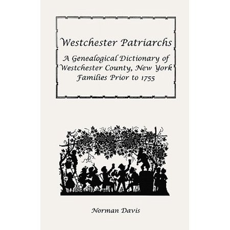 Westchester Patriarchs : A Genealogical Dictionary of Westchester County, New York Families Prior to