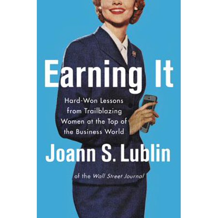 Earning It : Hard-Won Lessons from Trailblazing Women at the Top of the Business