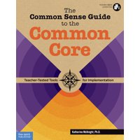 The Common Sense Guide to the Common Core : Teacher-Tested Tools for Implementation