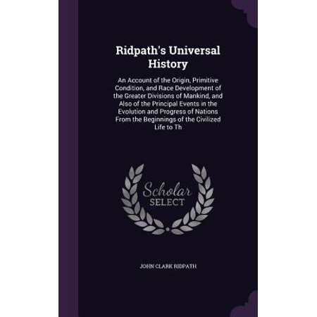 Ridpath's Universal History : An Account of the Origin, Primitive Condition, and Race Development of the Greater Divisions of Mankind, and Also of the Principal Events in the Evolution and Progress of Nations from the Beginnings of the Civilized Life to