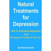 Natural Treatments for Depression: How To Overcome Depression And Be Happy For The Rest Of Your Life - eBook