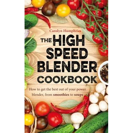 The High Speed Blender Cookbook : How to get the best out of your multi-purpose power blender, from smoothies to