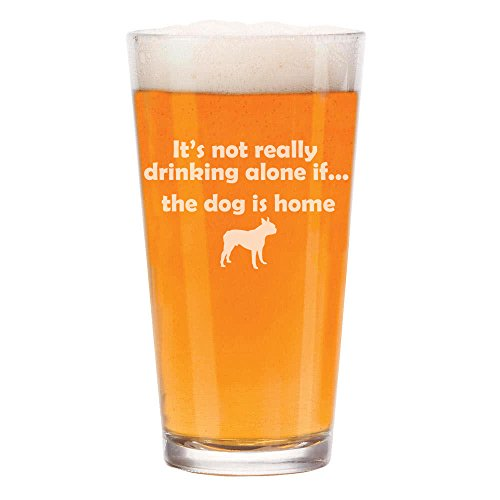 16 oz Beer Pint Glass It's Not Really Drinking Alone If The Dog Is Home Boston Terrier by