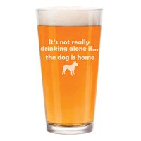 16 oz Beer Pint Glass It's Not Really Drinking Alone If The Dog Is Home Boston Terrier