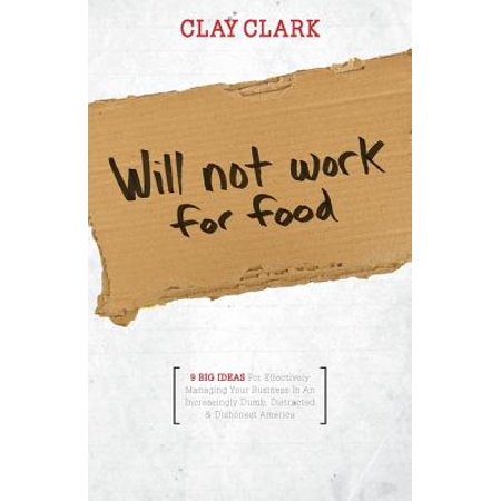 Will Not Work for Food - 9 Big Ideas for Effectively Managing Your Business in an Increasingly Dumb, Distracted & Dishonest America