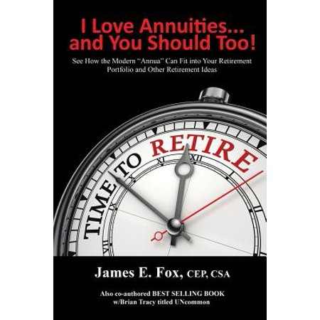 I Love Annuities...and You Should Too! : See How the Modern Annua Can Fit Into Your Retirement Portfolio and Other Retirement Ideas (Can I See Your Id)