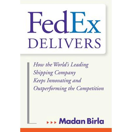Fedex Delivers: How the World's Leading Shipping Company Keeps Innovating and Outperforming the Competition (Fedex Delivered A Package That Isn T Mine)