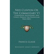 Ned Clinton or the Commissary V1 : Comprising Adventures, and Events During the Peninsular War (1825)
