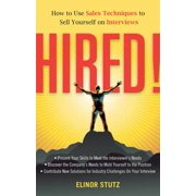 Hired! : How to Use Sales Techniques to Sell Yourself on Interviews