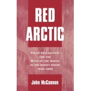 Red Arctic: Polar Exploration and the Myth of the North in the Soviet Union,1932-1939 (Hardcover)