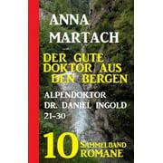 Der gute Doktor aus den Bergen: Alpendoktor Dr. Daniel Ingold 21-30 - Sammelband 10 Romane - eBook