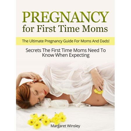 Pregnancy for First Time Moms: The Ultimate Pregnancy Guide For Moms And Dads! Secrets The First Time Moms Need To Know When Expecting - (Best Time For Pregnancy Photos)