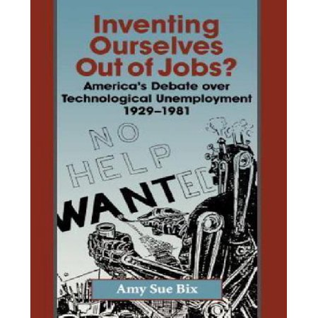 Inventing Ourselves Out Of Jobs   Americas Debate Over Technological Unemployment  1929 1981