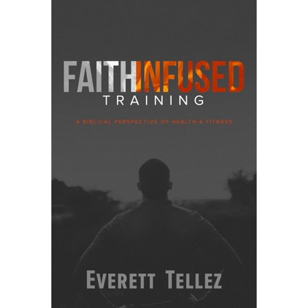 Faith-Infused Training : A Biblical Perspective of Health and Fitness (Paperback)