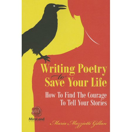 Writing Poetry to Save Your Life : How to Find the Courage to Tell Your Stories