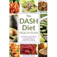 Dash Diet Health Plan : Low-Sodium, Low-Fat Recipes to Promote Weight Loss, Lower Blood Pressure, and Help Prevent Diabetes