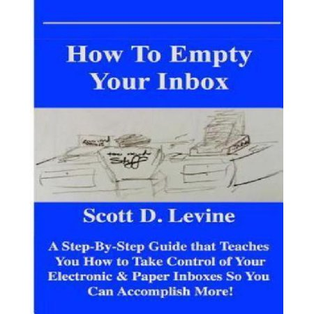 How To Empty Your Inbox  A Step By Step Guide That Teaches You How To Take Control Of Your Electronic   Paper Inboxes So You Can Accomplish Mor