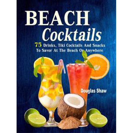 Beach Cocktails 75 Drinks, Tiki Cocktails And Snacks To Savor At The Beach Or Anywhere - - Tiki Drinks