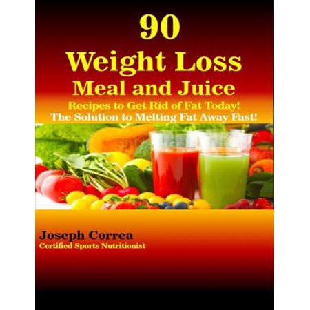90 Weight Loss Meal and Juice Recipes to Get Rid of Fat Today the Solution to Melting Fat Away Fast -