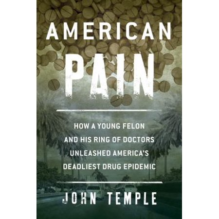American Pain  How A Young Felon And His Ring Of Doctors Unleashed America S Deadliest Drug Epidemic
