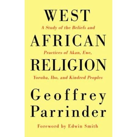 West African Religion  A Study Of The Beliefs And Practices Of Akan  Ewe  Yoruba  Ibo  And Kindred Peoples
