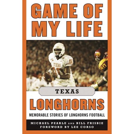 Game of My Life Texas Longhorns : Memorable Stories of Longhorns Football