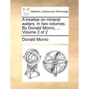 A Treatise on Mineral Waters. in Two Volumes. by Donald Monro, ... Volume 2 of 2