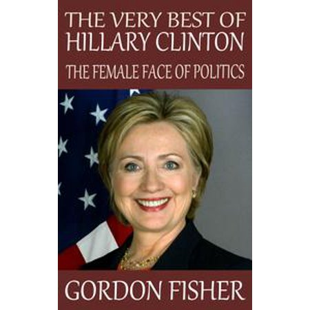 The Very Best of Hillary Clinton: The Female Face of Politics - eBook