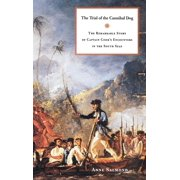 The Trial of the Cannibal Dog : The Remarkable Story of Captain Cook's Encounters in the South Seas
