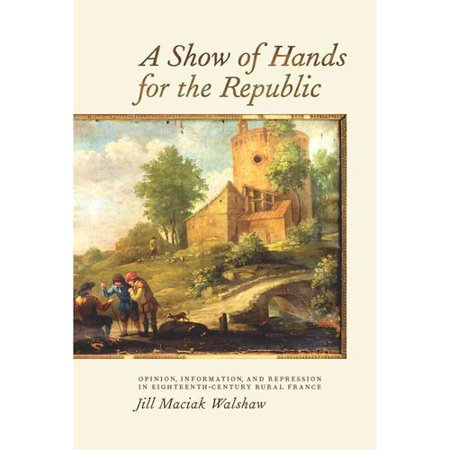 A Show Of Hands For The Republic  Opinion  Information  And Repression In Eighteenth Century Rural France