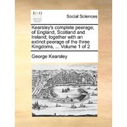 Kearsley's Complete Peerage, of England, Scotland and Ireland; Together with an Extinct Peerage of the Three Kingdoms, ... Volume 1 of 2