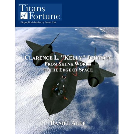"""Clarence L. """"Kelly"""" Johnson: From Skunk Works To The Edge Of Space - eBook"""