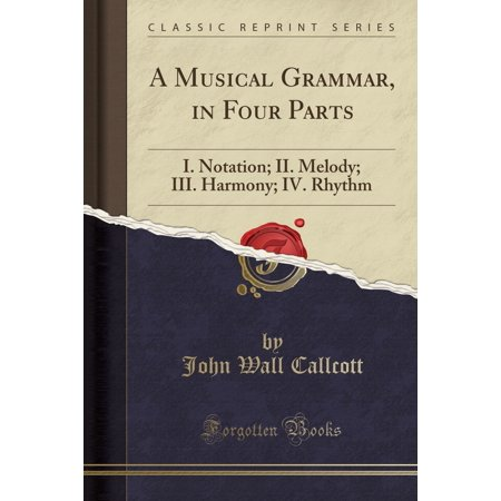 A Musical Grammar, in Four Parts : I. Notation; II. Melody; III. Harmony; IV. Rhythm (Classic Reprint)