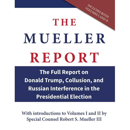 The Mueller Report : The Full Report on Donald Trump, Collusion, and Russian Interference in the Presidential