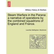 Steam Warfare in the Parana : A Narrative of Operations by the Combined Squadrons of England and France.