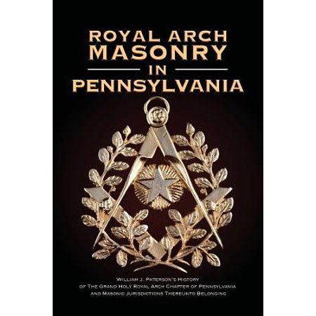 Royal Arch Masonry in Pennsylvania : William J  Patterson's History of the  Grand Holy Royal Arch Chapter of Pennsylvania and Masonic Jurisdictions