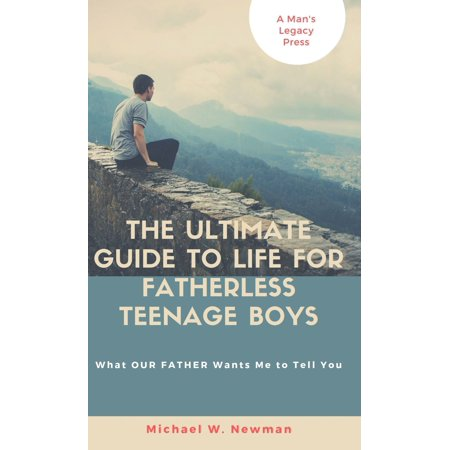 The Ultimate Guide To Life For Fatherless Teenage Boys or What OUR FATHER Wants Me To Tell You - eBook ()