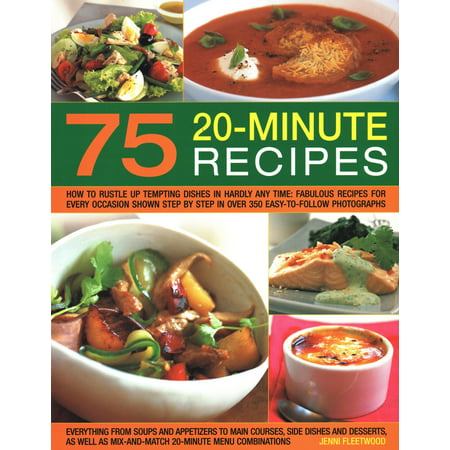 75 Twenty-Minute Tasty Recipes : How to Rustle Up Tempting Dishes in Hardly Any Time: Fabulous Recipes for Every Occasion Shown Step by Step in Over 350 Easy-To-Follow Photographs; Everything from Soups and Appetizers to Main Courses, Side-Dishes and Desserts, as Well as Mix-And-Match 20-