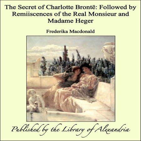 The Secret of Charlotte Brontë: Followed by Remiiscences of the Real Monsieur and Madame Heger - eBook - Monsieur Et Madame Halloween