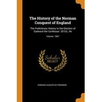 The History of the Norman Conquest of England: The Preliminary History to the Election of Eadward the Confessor. 3D Ed., Re; Volume 1867 Paperback