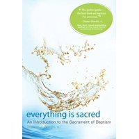 Everything Is Sacred : An Introduction to the Sacrament of Baptism
