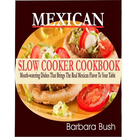Mexican Slow Cooker Cookbook Mouthwatering Dishes That Brings the Real Mexican Flavor to Your Table -