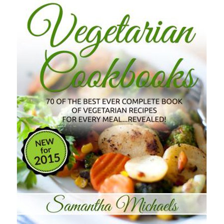 Vegetarian Cookbooks: 70 Of The Best Ever Complete Book of Vegetarian Recipes for Every Meal...Revealed! -