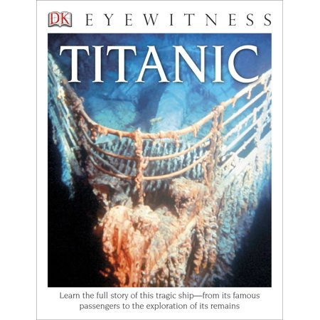 DK Eyewitness Books: Titanic : Learn the Full Story of This Tragic Ship from its Famous Passengers to the
