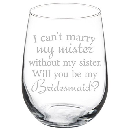 Wine Glass Goblet I Can't Marry My Mister Without My Sister Bridesmaid Proposal (17 oz Stemless) - Bridesmaid Glasses